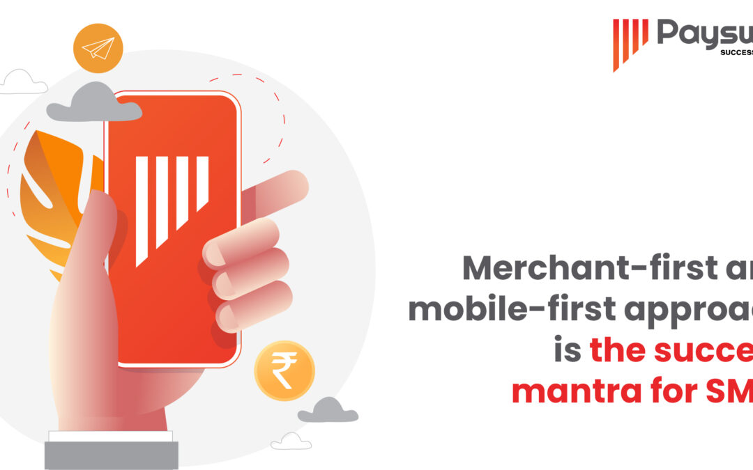 Merchant-first and mobile-first approach is the success mantra for SMEs